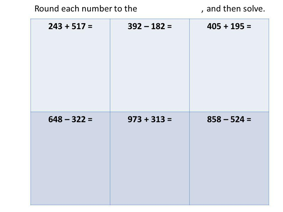 Round each number to the nearest hundred, and then solve. 243 + 517 =392 – 182 =405 + 195 = 648 – 322 =973 + 313 =858 – 524 =