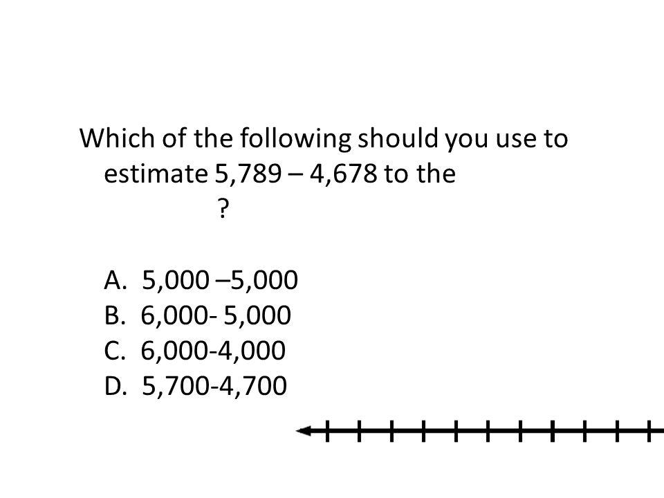 Which of the following should you use to estimate 5,789 – 4,678 to the nearest thousand? A. 5,000 –5,000 B. 6,000- 5,000 C. 6,000-4,000 D. 5,700-4,700