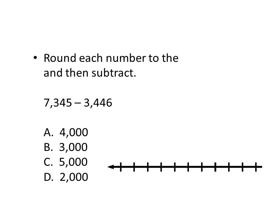 Round each number to the nearest thousand and then subtract. 7,345 – 3,446 A. 4,000 B. 3,000 C. 5,000 D. 2,000