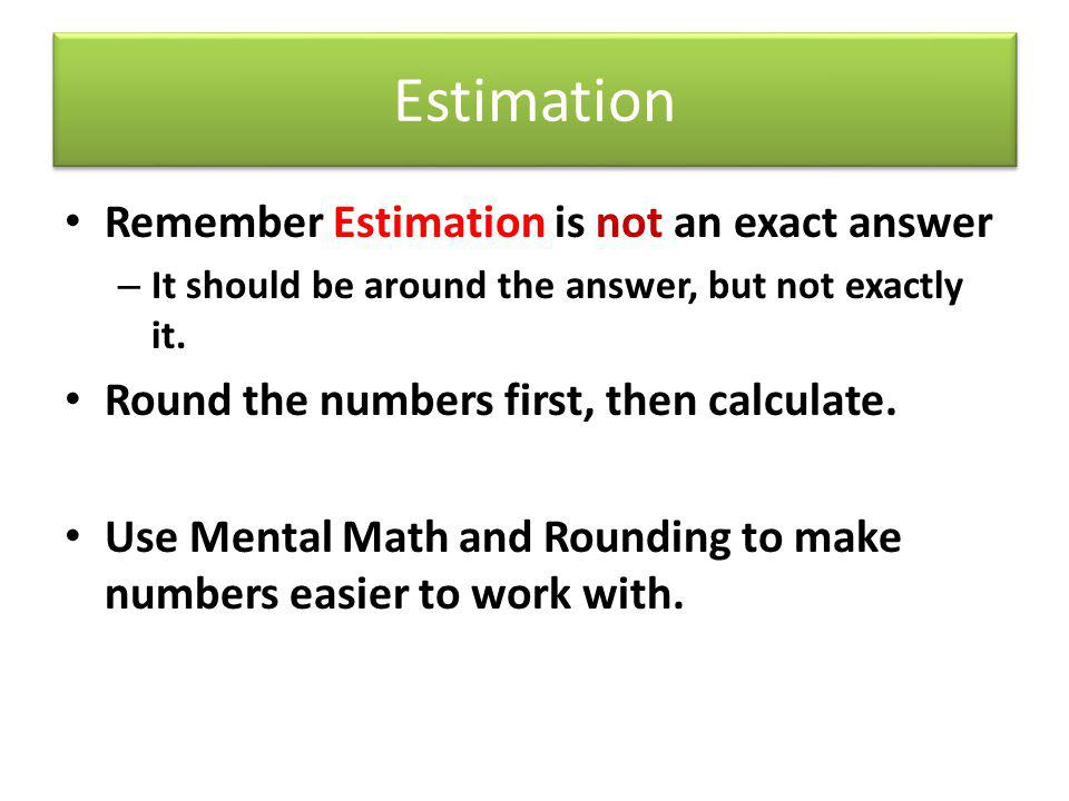 Estimation Remember Estimation is not an exact answer – It should be around the answer, but not exactly it. Round the numbers first, then calculate. U