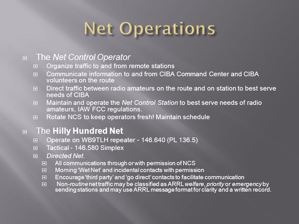 The Net Control Operator Organize traffic to and from remote stations Communicate information to and from CIBA Command Center and CIBA volunteers on t