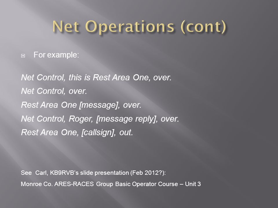 For example: Net Control, this is Rest Area One, over. Net Control, over. Rest Area One [message], over. Net Control, Roger, [message reply], over. Re