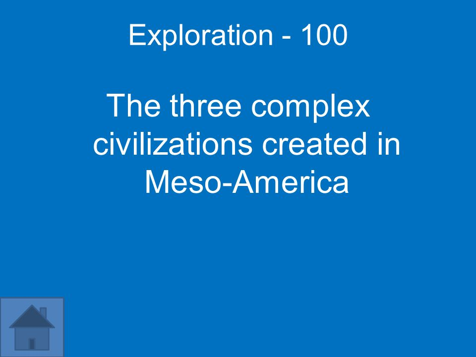 Exploration - 100 The three complex civilizations created in Meso-America