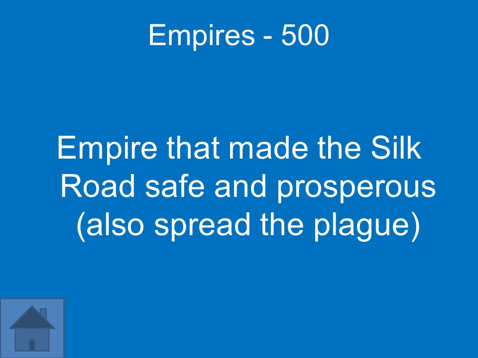 Empires - 500 Empire that made the Silk Road safe and prosperous (also spread the plague)