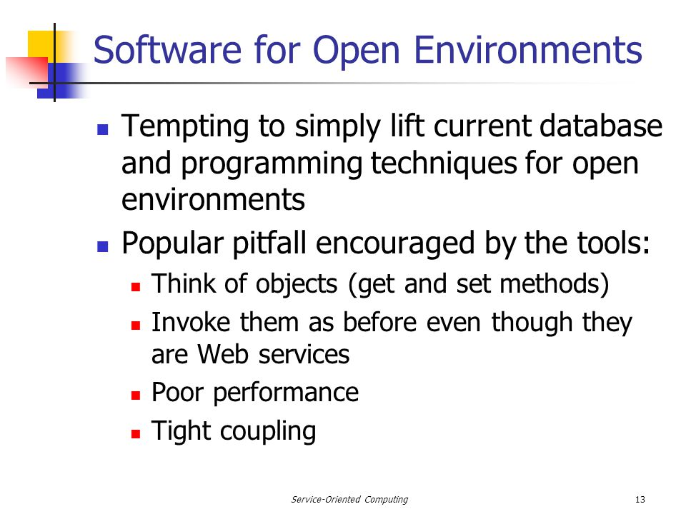 13Service-Oriented Computing Software for Open Environments Tempting to simply lift current database and programming techniques for open environments Popular pitfall encouraged by the tools: Think of objects (get and set methods) Invoke them as before even though they are Web services Poor performance Tight coupling