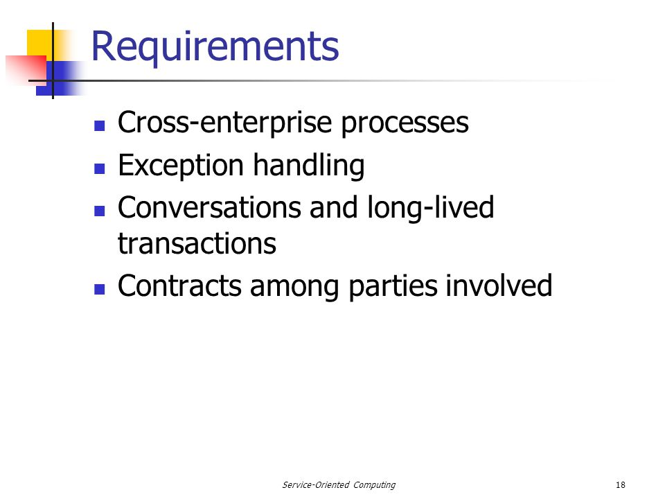 18Service-Oriented Computing Requirements Cross-enterprise processes Exception handling Conversations and long-lived transactions Contracts among parties involved