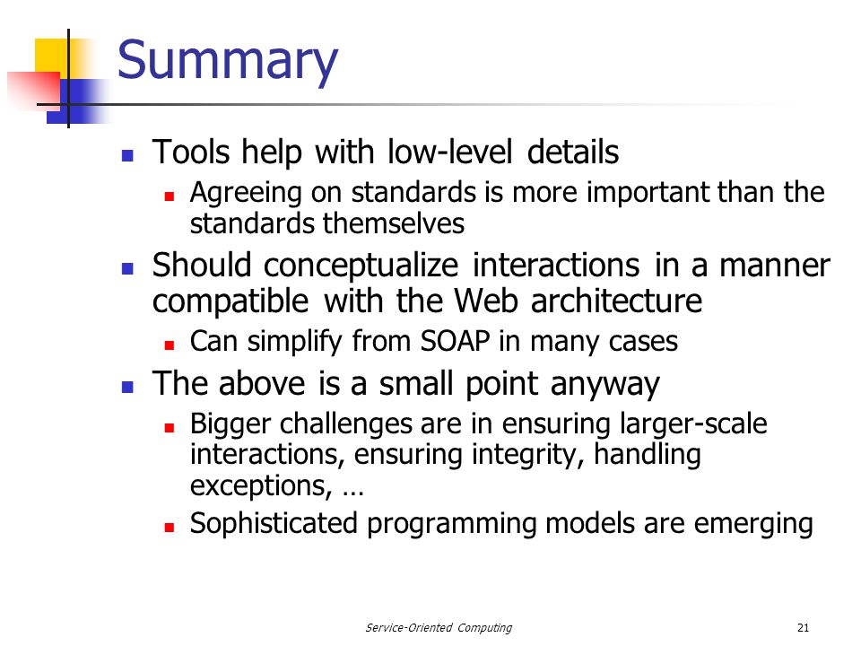 21Service-Oriented Computing Summary Tools help with low-level details Agreeing on standards is more important than the standards themselves Should conceptualize interactions in a manner compatible with the Web architecture Can simplify from SOAP in many cases The above is a small point anyway Bigger challenges are in ensuring larger-scale interactions, ensuring integrity, handling exceptions, … Sophisticated programming models are emerging
