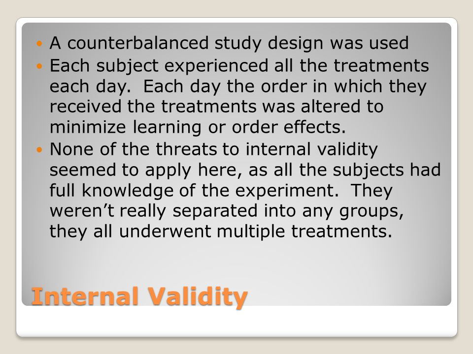 Internal Validity A counterbalanced study design was used Each subject experienced all the treatments each day.