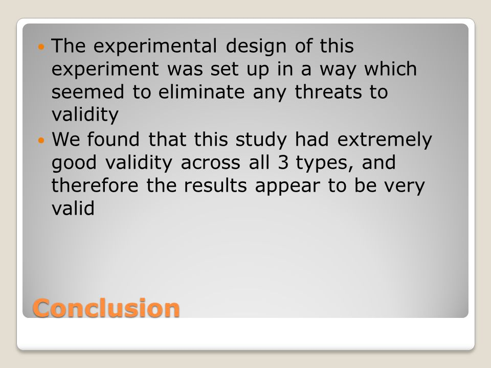 Conclusion The experimental design of this experiment was set up in a way which seemed to eliminate any threats to validity We found that this study had extremely good validity across all 3 types, and therefore the results appear to be very valid