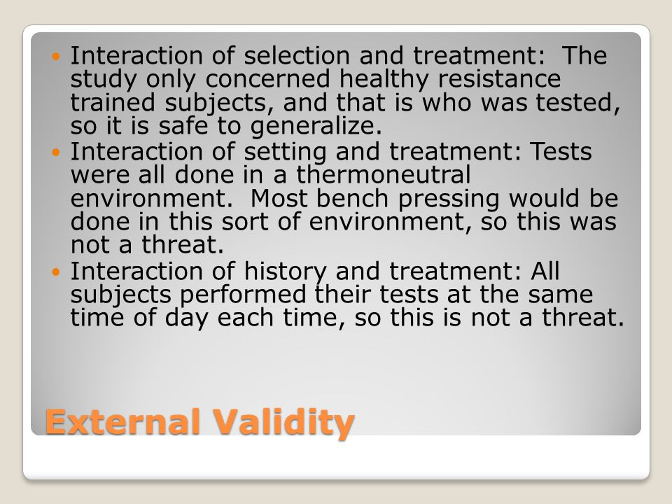 External Validity Interaction of selection and treatment: The study only concerned healthy resistance trained subjects, and that is who was tested, so it is safe to generalize.