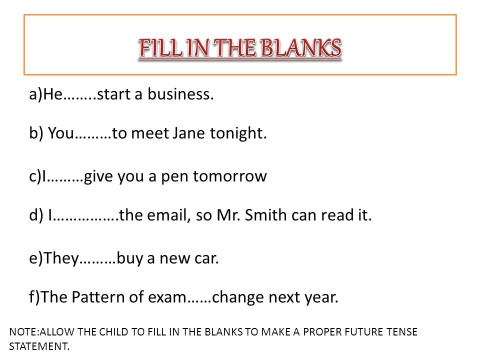 a)He……..start a business. b) You………to meet Jane tonight. c)I………give you a pen tomorrow d) I…………….the email, so Mr. Smith can read it. e)They………buy a n