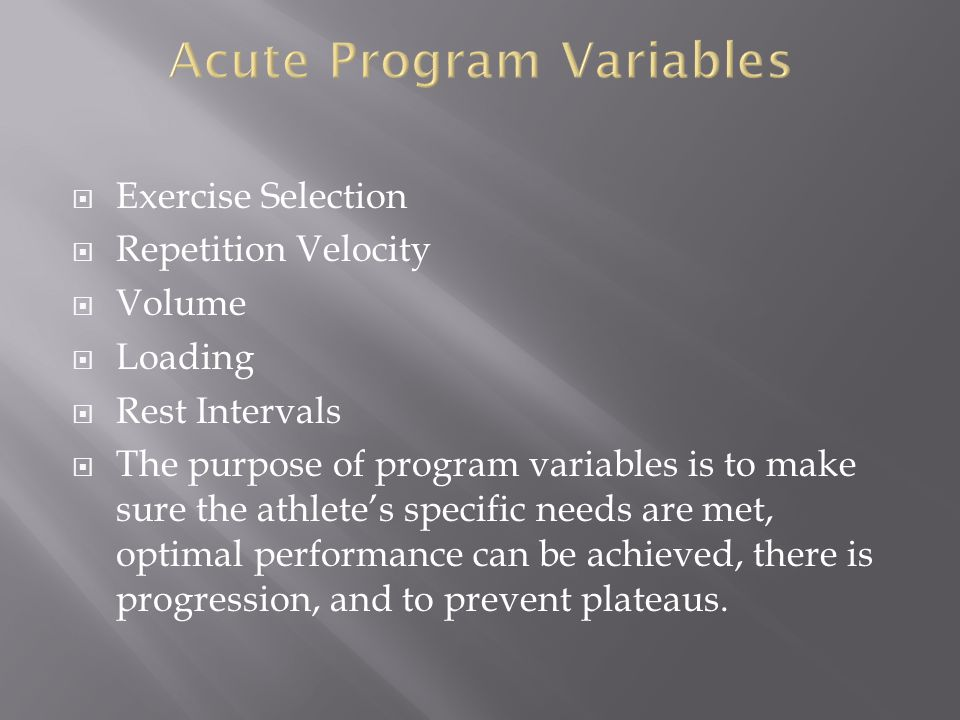 Exercise Selection Repetition Velocity Volume Loading Rest Intervals The purpose of program variables is to make sure the athletes specific needs are