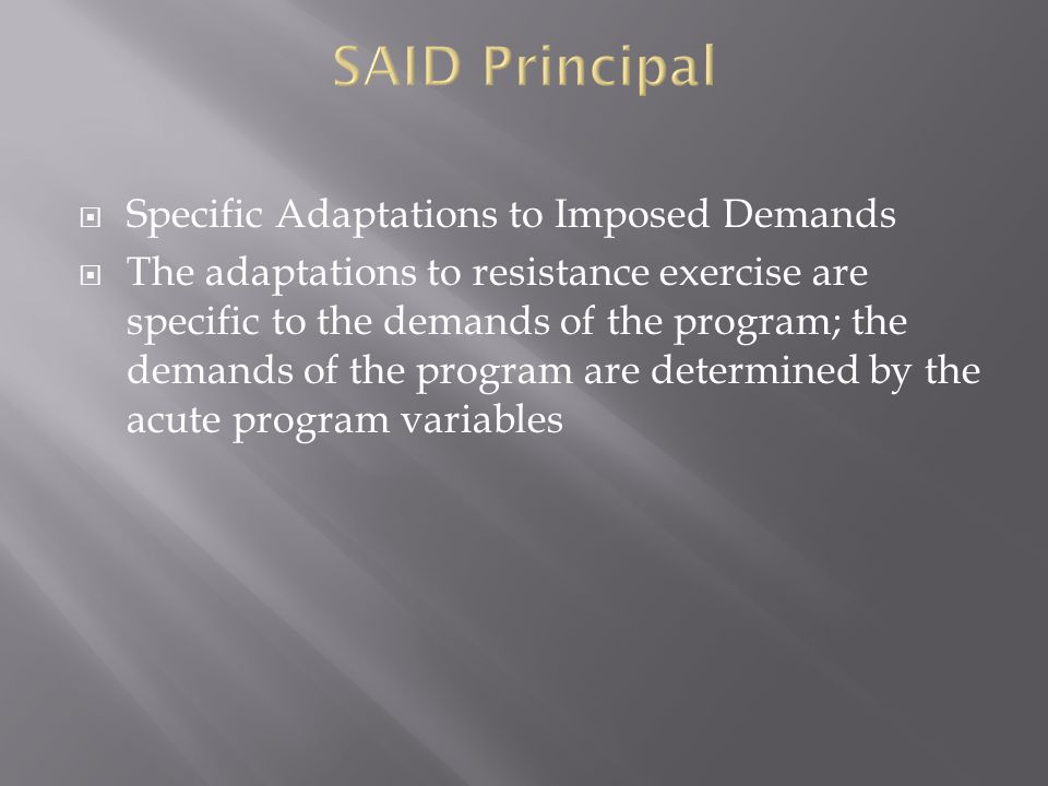 Specific Adaptations to Imposed Demands The adaptations to resistance exercise are specific to the demands of the program; the demands of the program