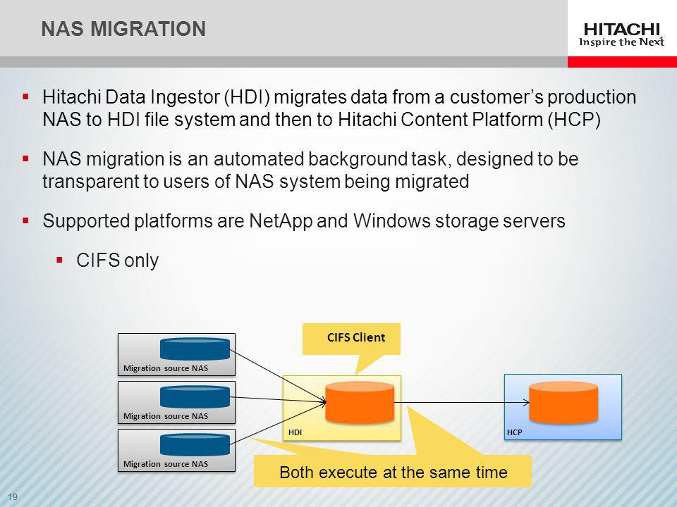19 NAS MIGRATION HDI CIFS Client Migration source NAS HCP Migration source NAS Hitachi Data Ingestor (HDI) migrates data from a customers production NAS to HDI file system and then to Hitachi Content Platform (HCP) NAS migration is an automated background task, designed to be transparent to users of NAS system being migrated Supported platforms are NetApp and Windows storage servers CIFS only Both execute at the same time