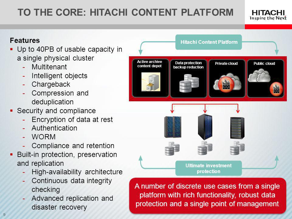 9 A number of discrete use cases from a single platform with rich functionality, robust data protection and a single point of management Features Up to 40PB of usable capacity in a single physical cluster -Multitenant -Intelligent objects -Chargeback -Compression and deduplication Security and compliance -Encryption of data at rest -Authentication -WORM -Compliance and retention Built-in protection, preservation and replication -High-availability architecture -Continuous data integrity checking -Advanced replication and disaster recovery TO THE CORE: HITACHI CONTENT PLATFORM Hitachi Content Platform Ultimate investment protection Active archive content depot Data protection backup reduction Private cloud Public cloud