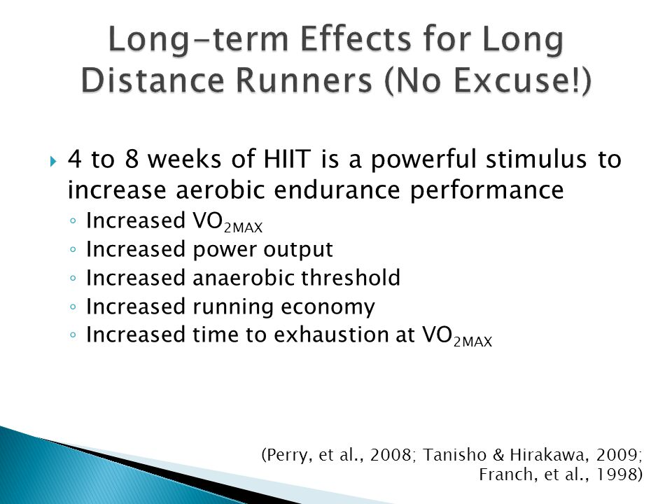 4 to 8 weeks of HIIT is a powerful stimulus to increase aerobic endurance performance Increased VO 2MAX Increased power output Increased anaerobic thr
