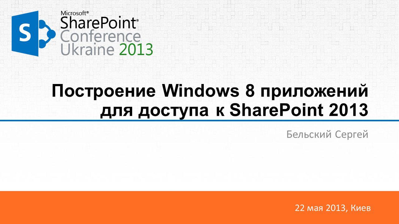 22 мая 2013, Киев Построение Windows 8 приложений для доступа к SharePoint 2013 Бельский Сергей