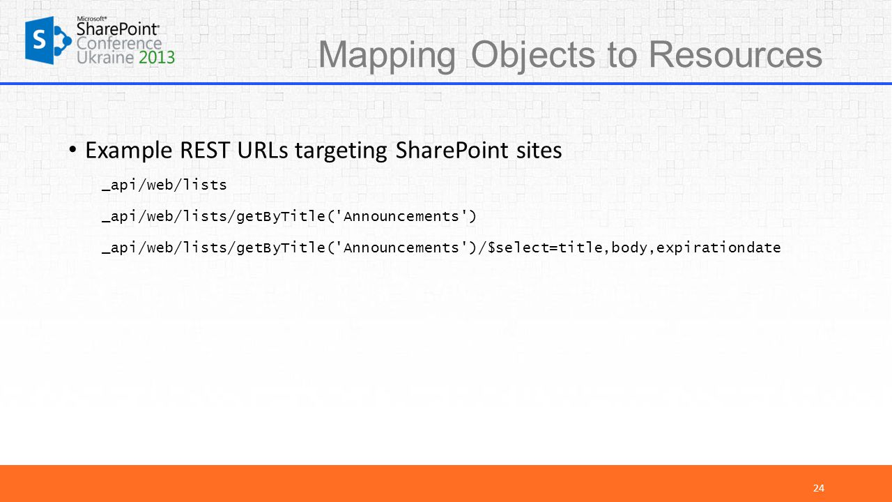 Mapping Objects to Resources Example REST URLs targeting SharePoint sites _api/web/lists _api/web/lists/getByTitle( Announcements ) _api/web/lists/getByTitle( Announcements )/$select=title,body,expirationdate 24