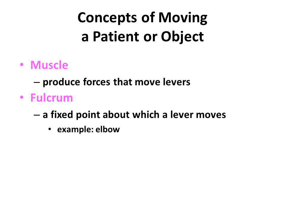 Concepts of Moving a Patient or Object Muscle – produce forces that move levers Fulcrum – a fixed point about which a lever moves example: elbow