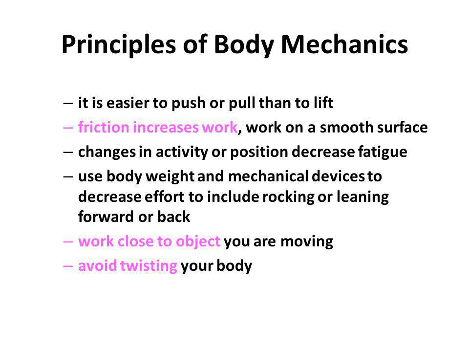 Principles of Body Mechanics – it is easier to push or pull than to lift – friction increases work, work on a smooth surface – changes in activity or