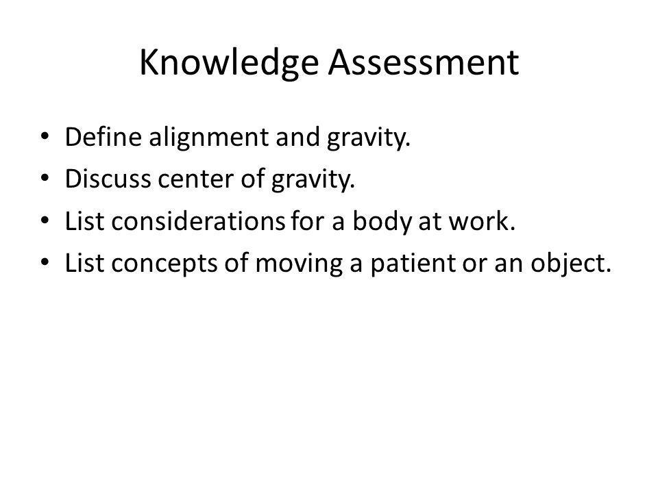 Knowledge Assessment Define alignment and gravity. Discuss center of gravity. List considerations for a body at work. List concepts of moving a patien