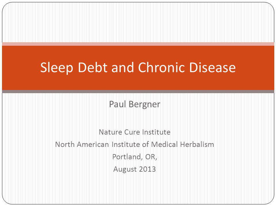 Paul Bergner Nature Cure Institute North American Institute of Medical Herbalism Portland, OR, August 2013 Sleep Debt and Chronic Disease