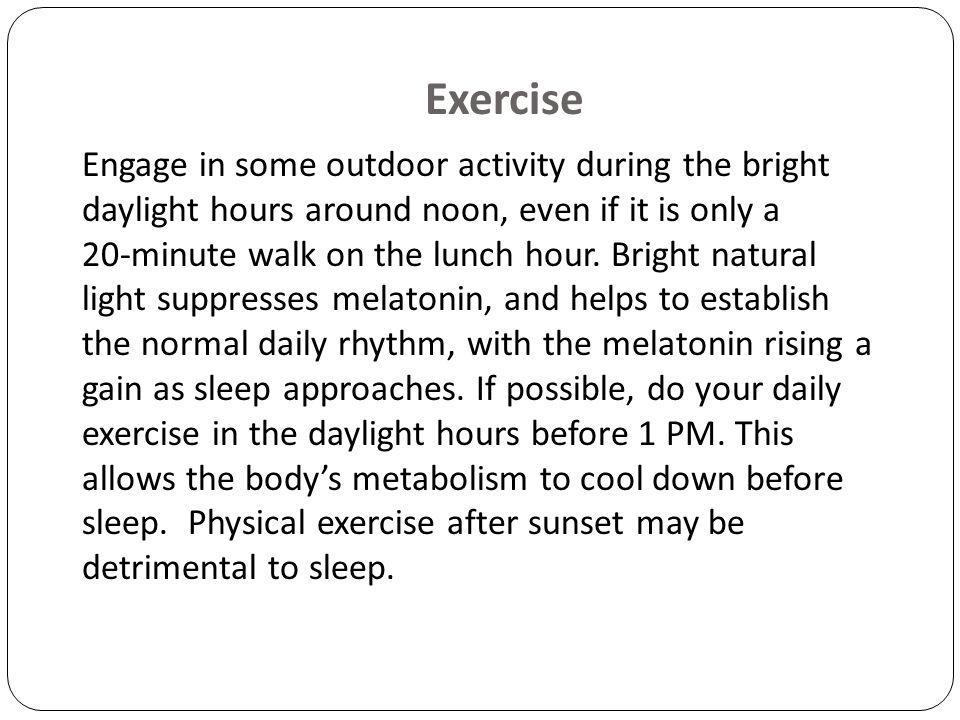 Engage in some outdoor activity during the bright daylight hours around noon, even if it is only a 20-minute walk on the lunch hour.