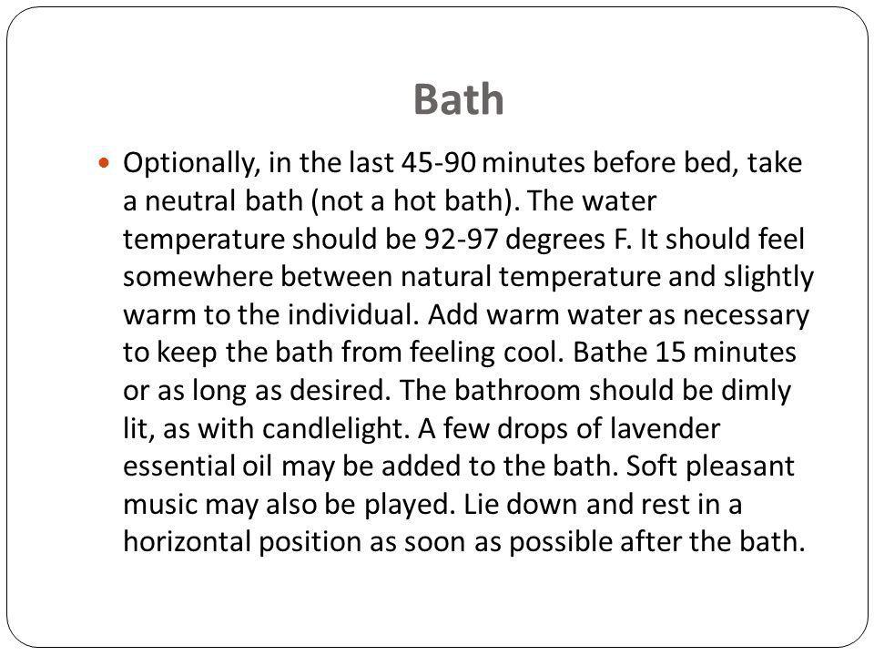 Bath Optionally, in the last 45-90 minutes before bed, take a neutral bath (not a hot bath).