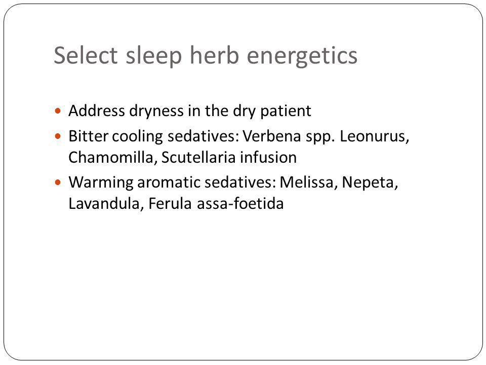 Select sleep herb energetics Address dryness in the dry patient Bitter cooling sedatives: Verbena spp.