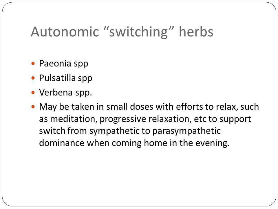 Autonomic switching herbs Paeonia spp Pulsatilla spp Verbena spp. May be taken in small doses with efforts to relax, such as meditation, progressive r