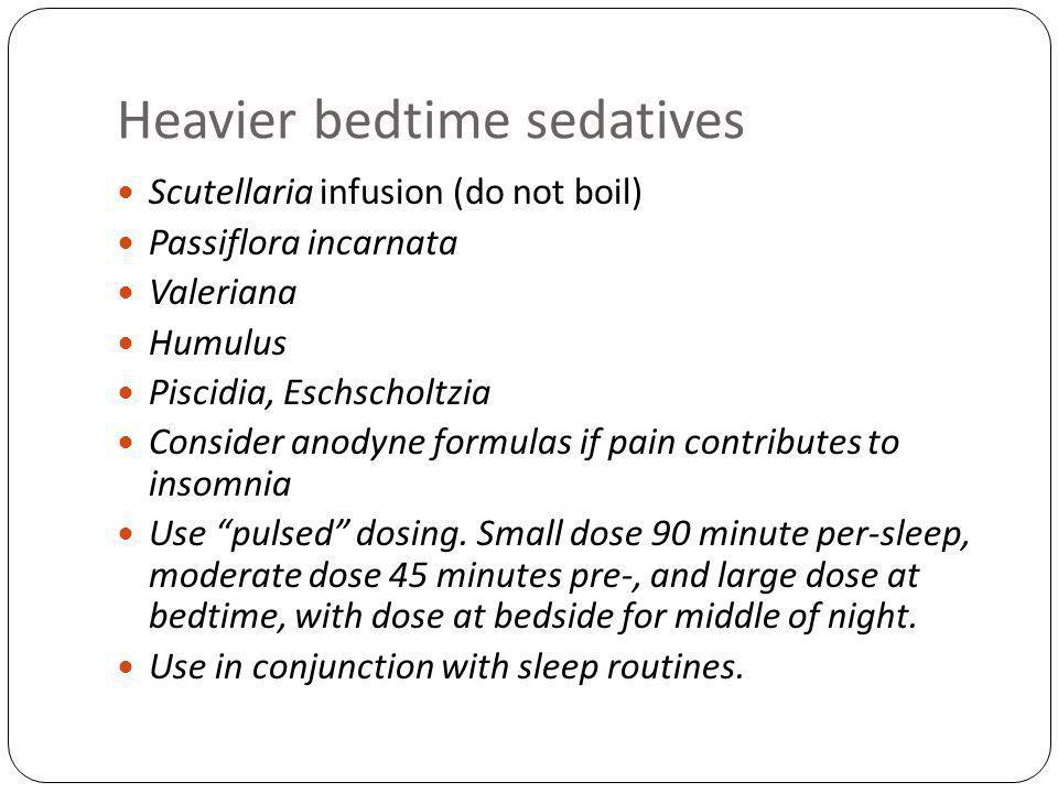 Heavier bedtime sedatives Scutellaria infusion (do not boil) Passiflora incarnata Valeriana Humulus Piscidia, Eschscholtzia Consider anodyne formulas if pain contributes to insomnia Use pulsed dosing.