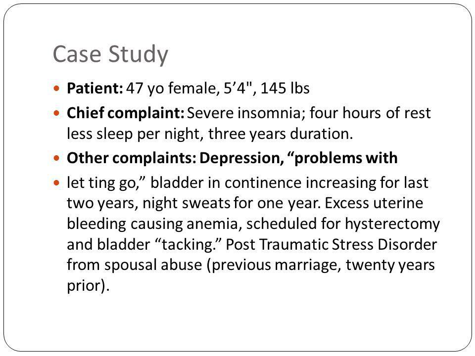 Case Study Patient: 47 yo female, 54 , 145 lbs Chief complaint: Severe insomnia; four hours of rest less sleep per night, three years duration.