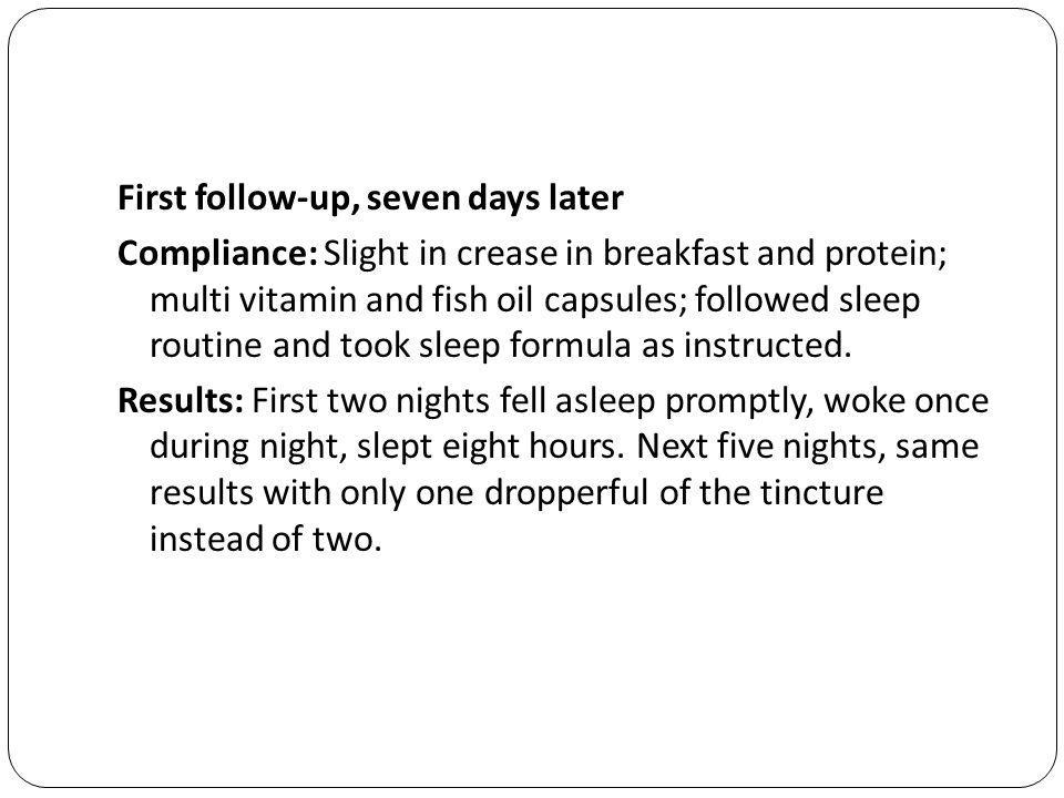 First follow-up, seven days later Compliance: Slight in crease in breakfast and protein; multi vitamin and fish oil capsules; followed sleep routine and took sleep formula as instructed.