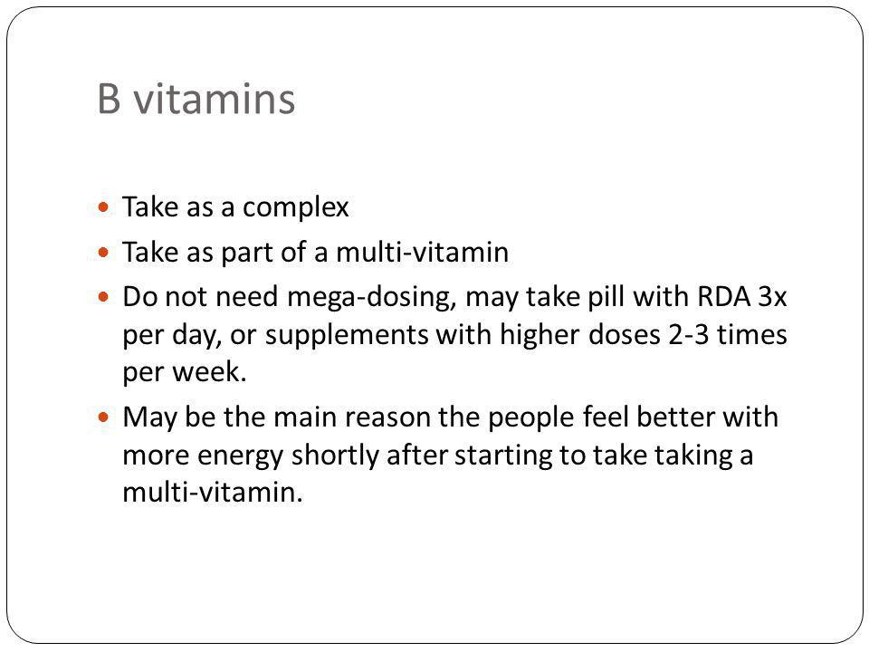 B vitamins Take as a complex Take as part of a multi-vitamin Do not need mega-dosing, may take pill with RDA 3x per day, or supplements with higher doses 2-3 times per week.
