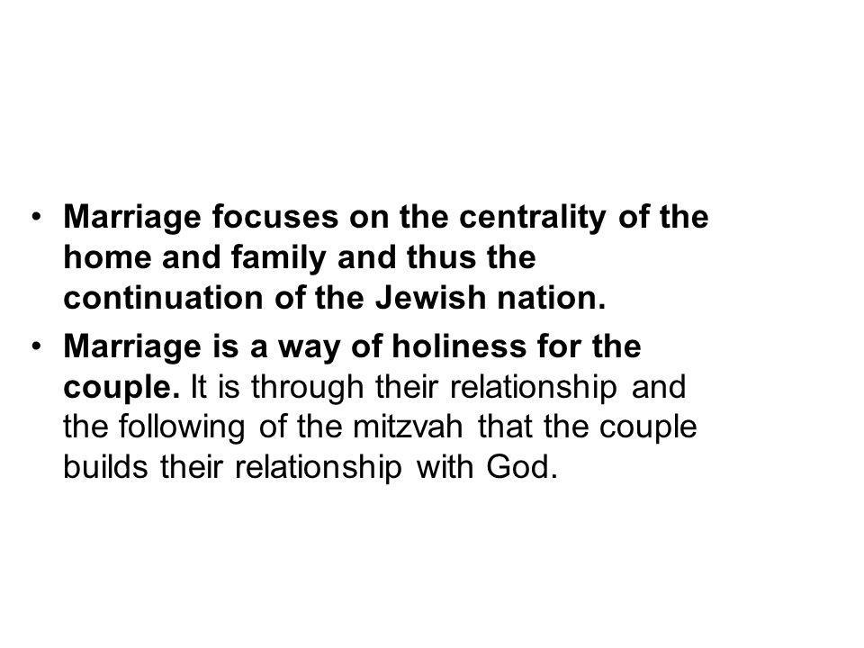 Marriage focuses on the centrality of the home and family and thus the continuation of the Jewish nation.