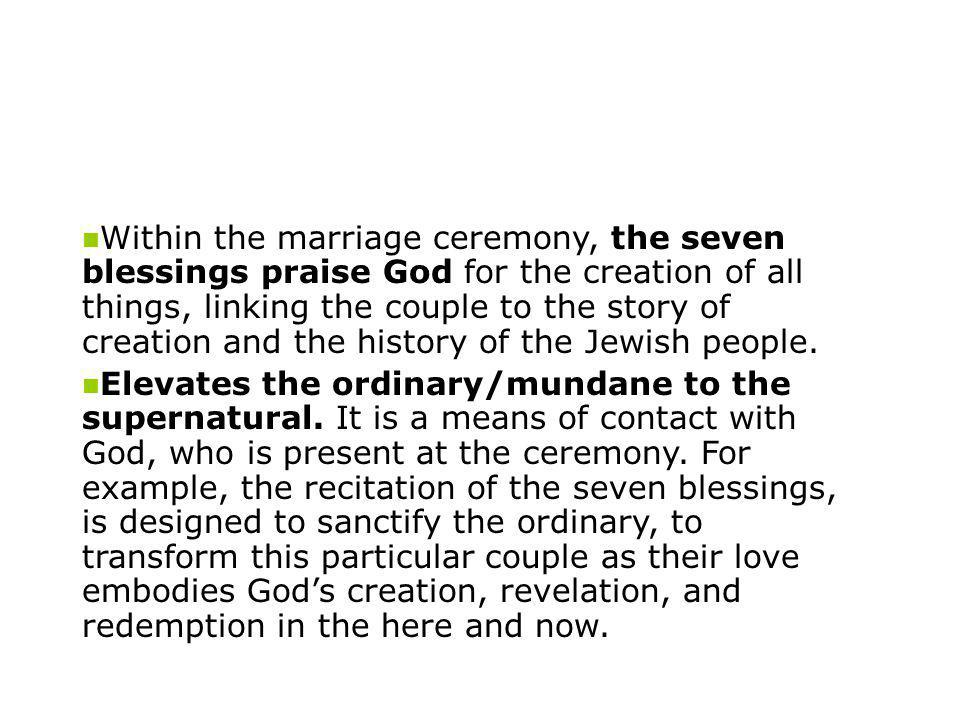 Within the marriage ceremony, the seven blessings praise God for the creation of all things, linking the couple to the story of creation and the history of the Jewish people.