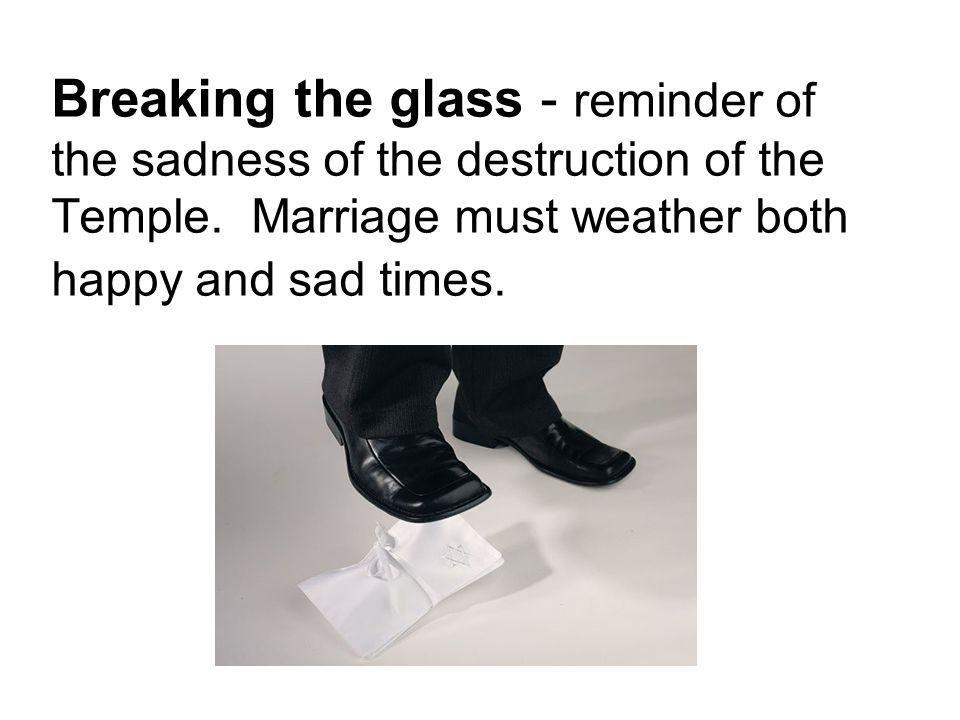 Breaking the glass - reminder of the sadness of the destruction of the Temple.