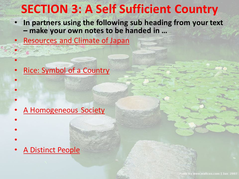SECTION 3: A Self Sufficient Country In partners using the following sub heading from your text – make your own notes to be handed in … Resources and Climate of Japan Rice: Symbol of a Country A Homogeneous Society A Distinct People