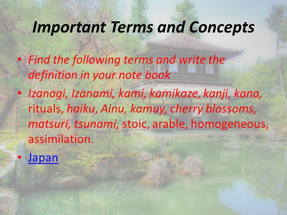 Important Terms and Concepts Find the following terms and write the definition in your note book Izanagi, Izanami, kami, kamikaze, kanji, kana, rituals, haiku, Ainu, kamuy, cherry blossoms, matsuri, tsunami, stoic, arable, homogeneous, assimilation.