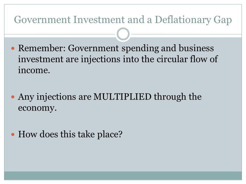 Government Investment and a Deflationary Gap Remember: Government spending and business investment are injections into the circular flow of income. An