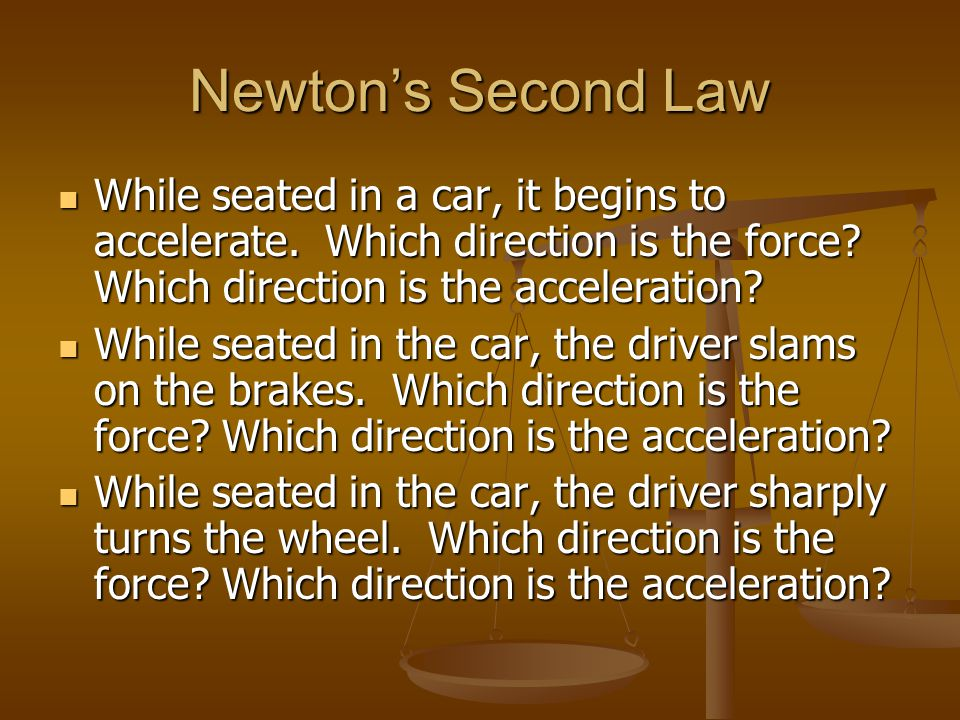 Newtons Second Law While seated in a car, it begins to accelerate. Which direction is the force? Which direction is the acceleration? While seated in