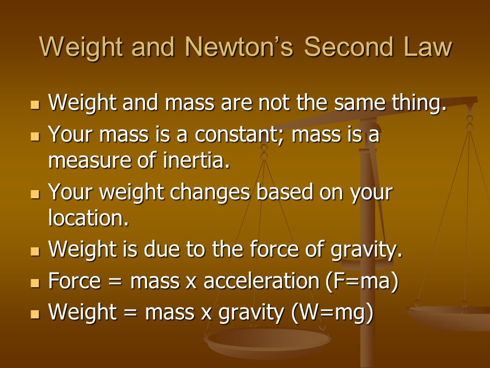 Weight and Newtons Second Law Weight and mass are not the same thing. Weight and mass are not the same thing. Your mass is a constant; mass is a measu