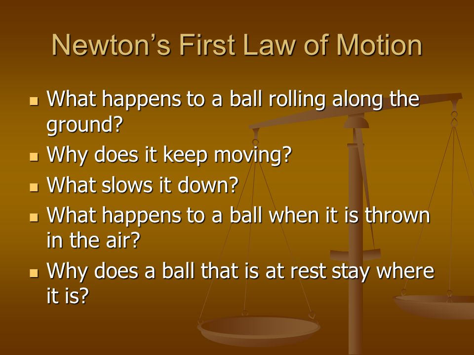 Newtons First Law of Motion What happens to a ball rolling along the ground? What happens to a ball rolling along the ground? Why does it keep moving?