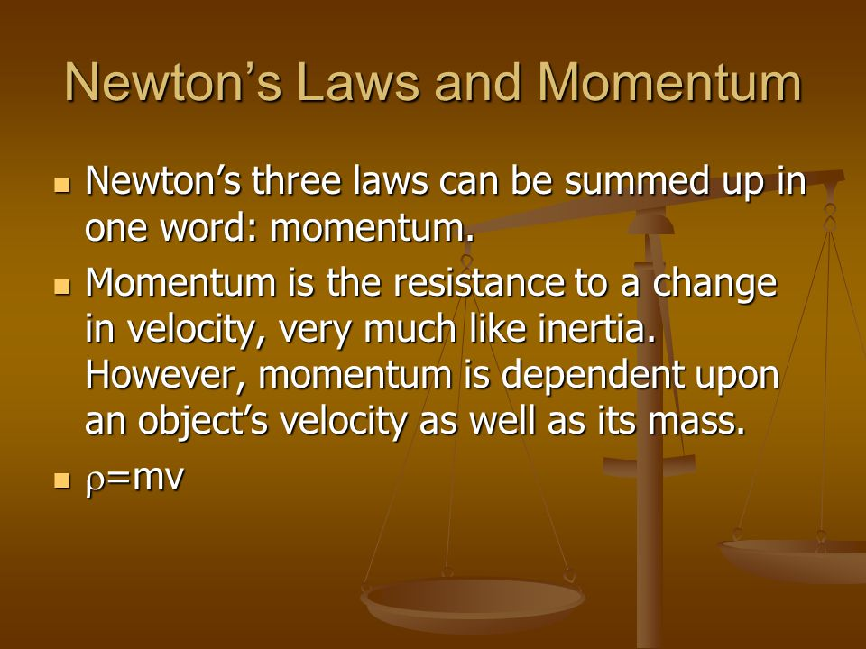 Newtons Laws and Momentum Newtons three laws can be summed up in one word: momentum. Momentum is the resistance to a change in velocity, very much lik
