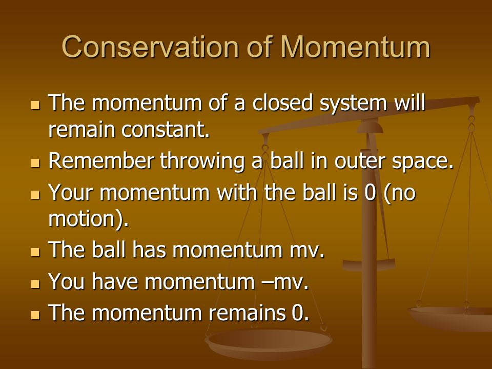 Conservation of Momentum The momentum of a closed system will remain constant. The momentum of a closed system will remain constant. Remember throwing