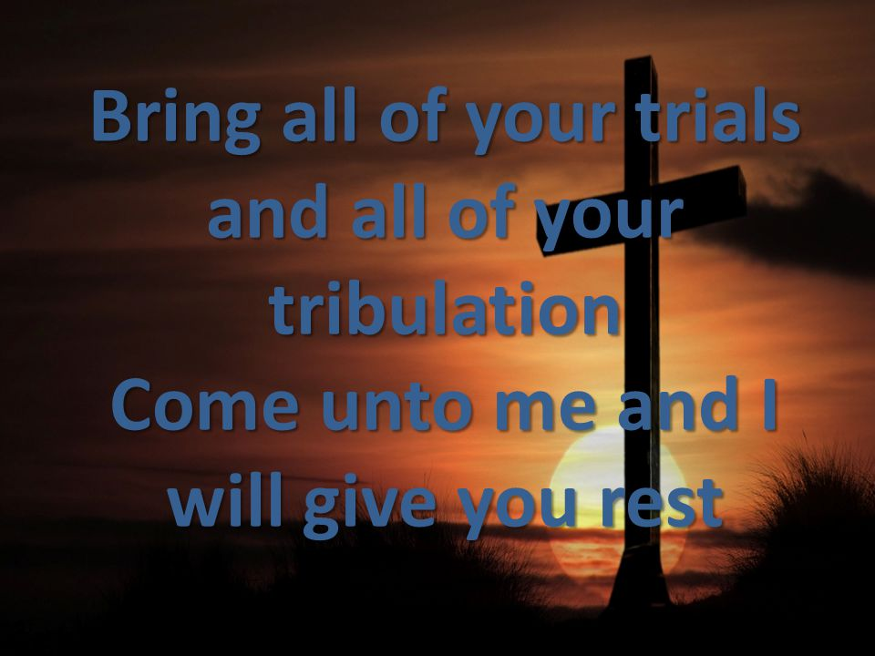 Bring all of your trials and all of your tribulation Come unto me and I will give you rest