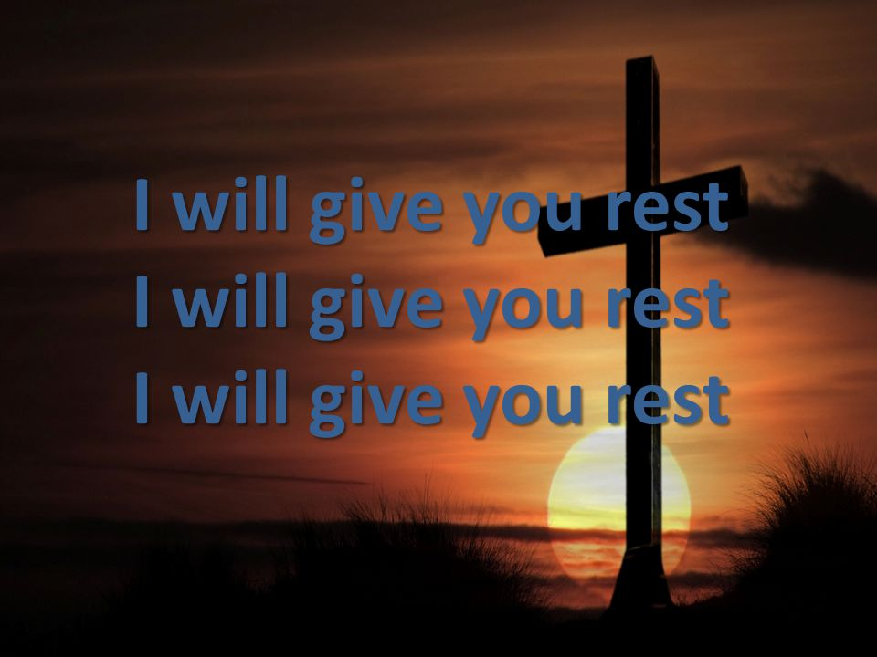 I will give you rest I will give you rest I will give you rest