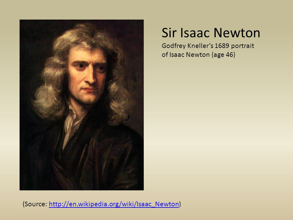 Sir Isaac Newton Godfrey Knellers 1689 portrait of Isaac Newton (age 46) (Source: http://en.wikipedia.org/wiki/Isaac_Newton)http://en.wikipedia.org/wi