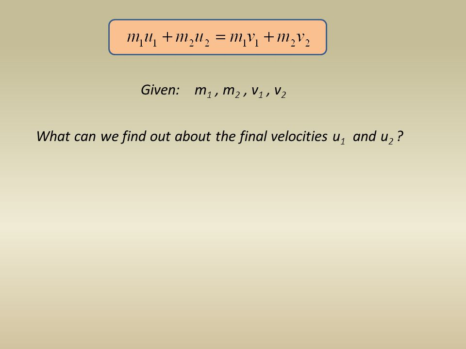 Given: m 1, m 2, v 1, v 2 What can we find out about the final velocities u 1 and u 2