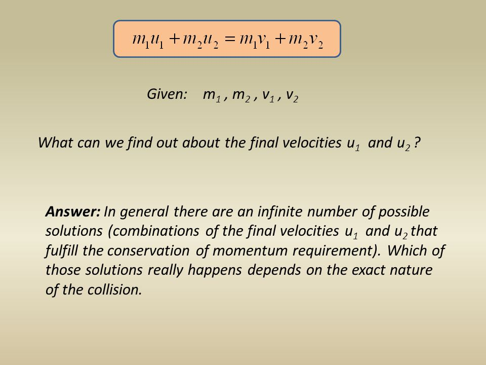 Given: m 1, m 2, v 1, v 2 What can we find out about the final velocities u 1 and u 2 .